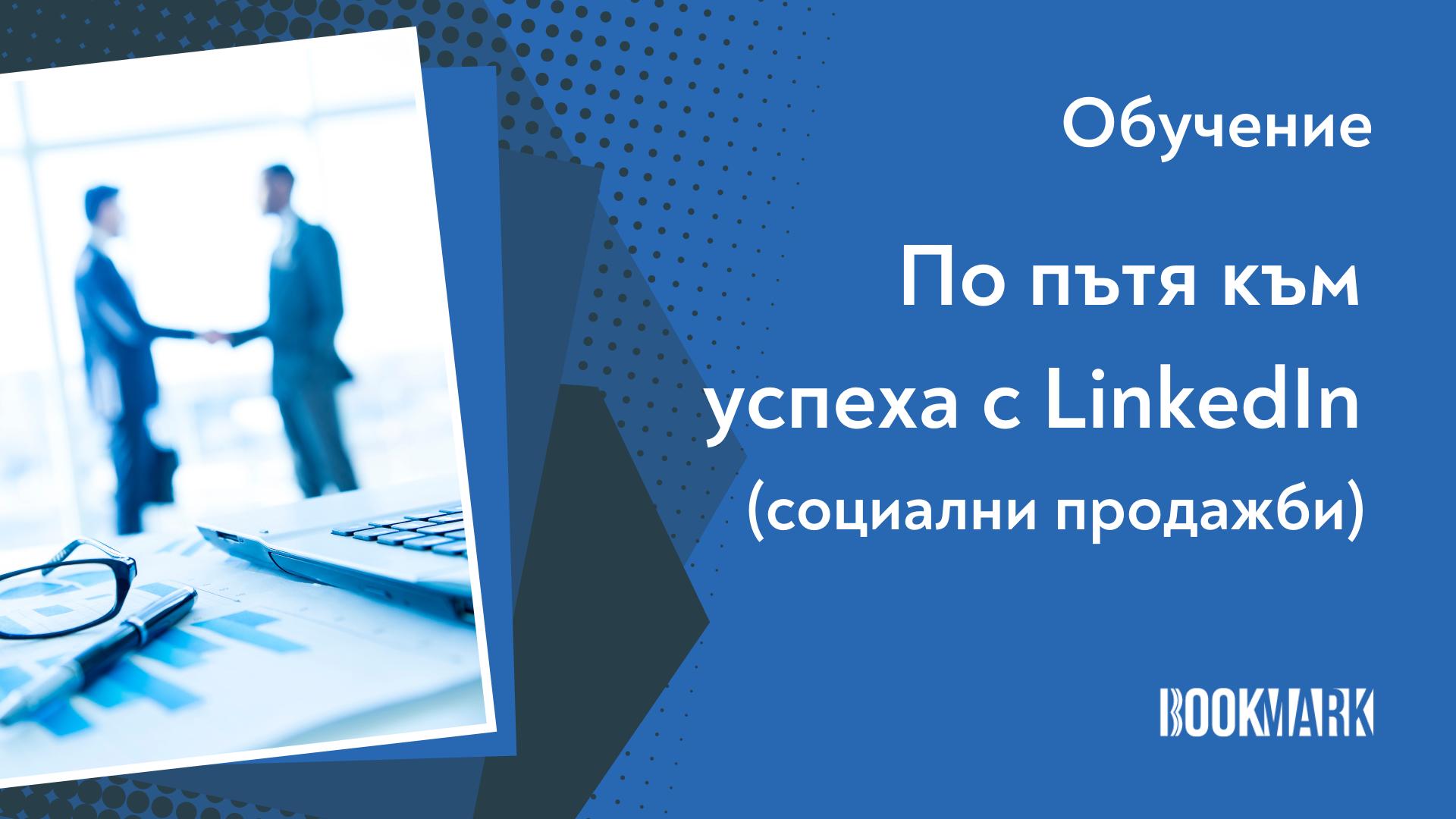 """Обучение """"По пътя към успеха с LinkedIn"""" с фокус социални продажби"""