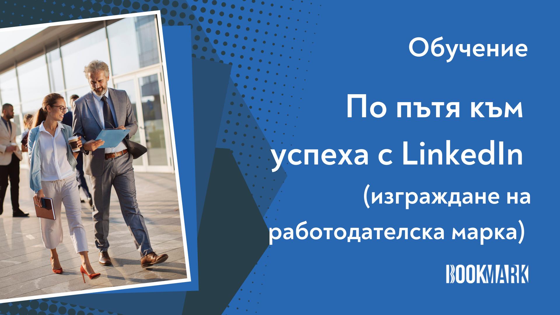 """Обучение """"По пътя към успеха с LinkedIn"""" с фокус изграждане на работодателска марка"""